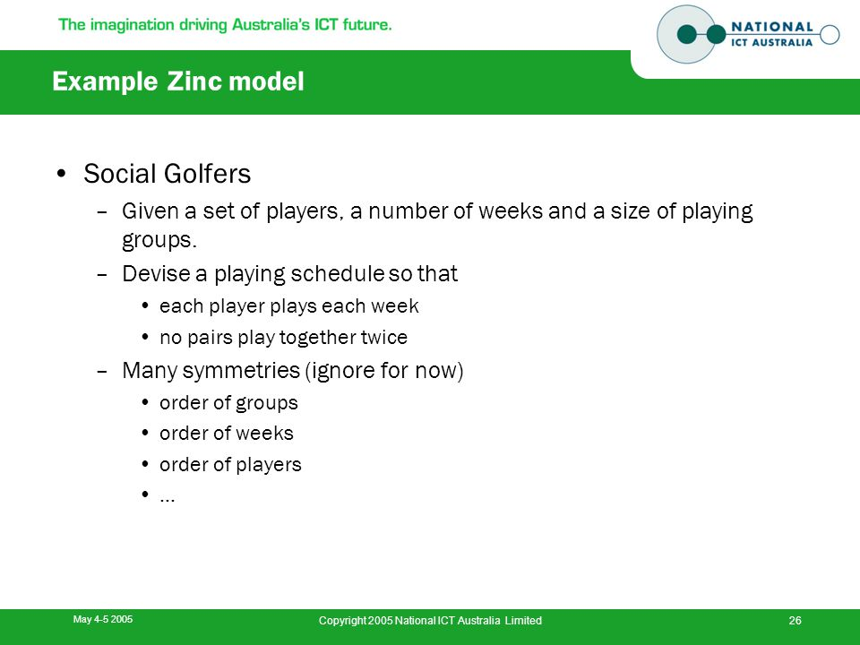 May 4-5 2005 Copyright 2005 National ICT Australia Limited26 Example Zinc model Social Golfers –Given a set of players, a number of weeks and a size o