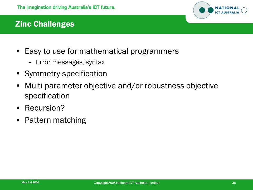 May 4-5 2005 Copyright 2005 National ICT Australia Limited36 Zinc Challenges Easy to use for mathematical programmers –Error messages, syntax Symmetry specification Multi parameter objective and/or robustness objective specification Recursion.