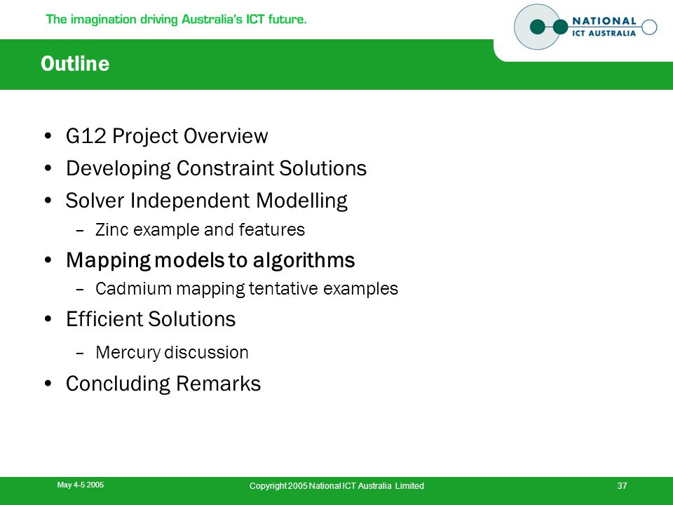 May 4-5 2005 Copyright 2005 National ICT Australia Limited37 Outline G12 Project Overview Developing Constraint Solutions Solver Independent Modelling