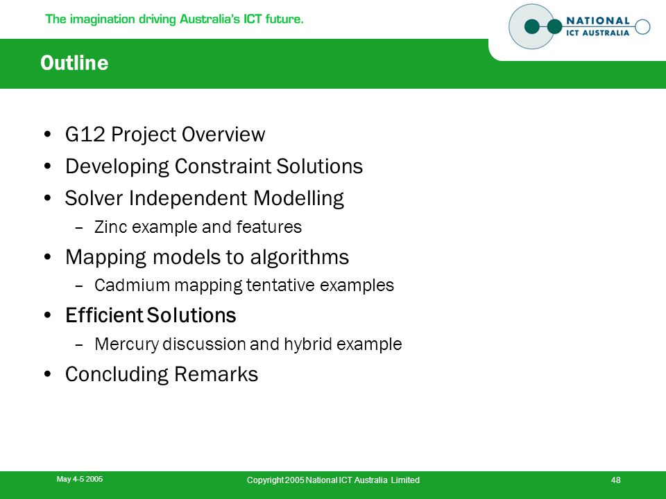May 4-5 2005 Copyright 2005 National ICT Australia Limited48 Outline G12 Project Overview Developing Constraint Solutions Solver Independent Modelling