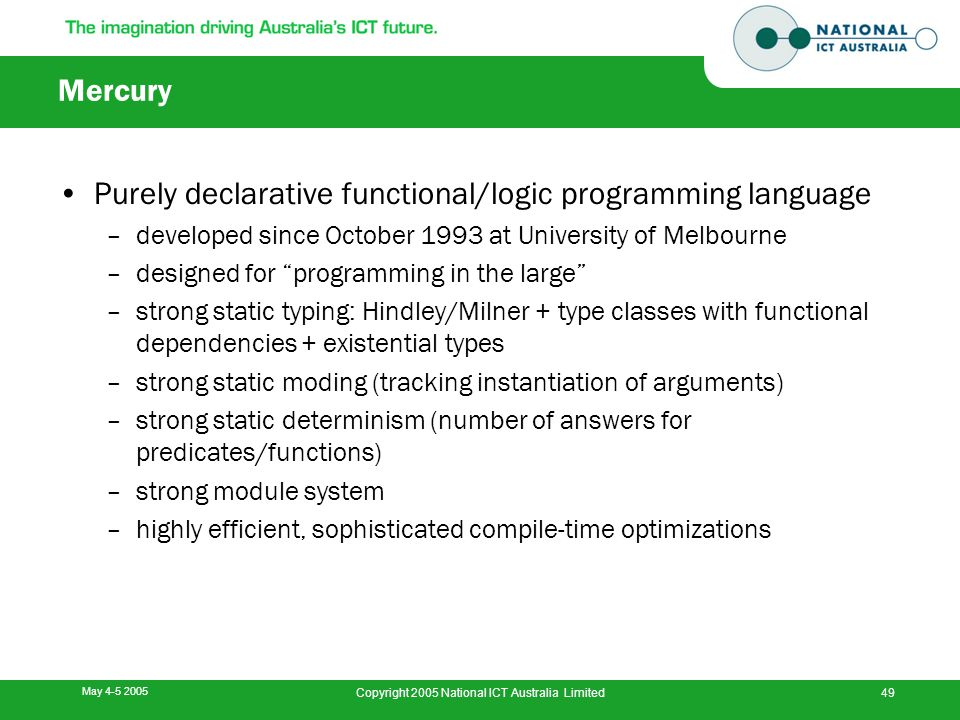 May 4-5 2005 Copyright 2005 National ICT Australia Limited49 Mercury Purely declarative functional/logic programming language –developed since October