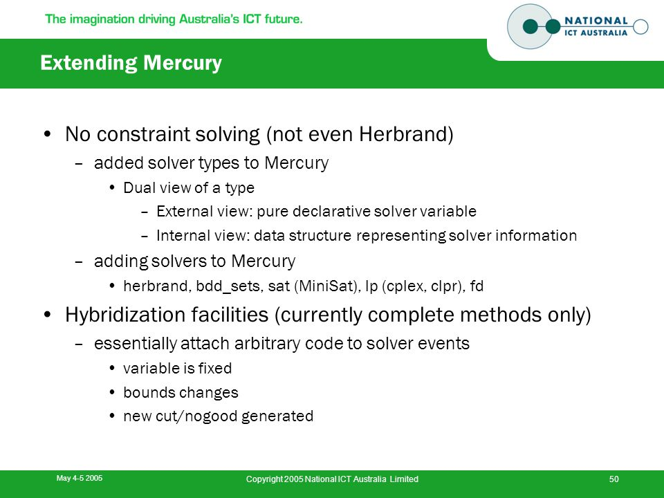 May 4-5 2005 Copyright 2005 National ICT Australia Limited50 Extending Mercury No constraint solving (not even Herbrand) –added solver types to Mercur