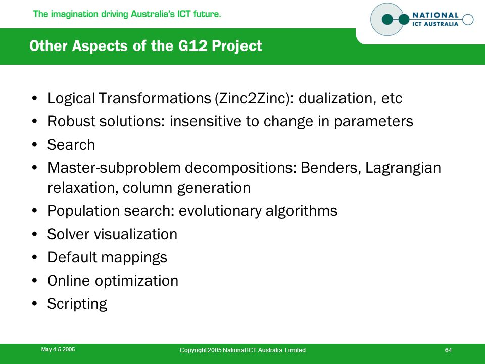 May 4-5 2005 Copyright 2005 National ICT Australia Limited64 Other Aspects of the G12 Project Logical Transformations (Zinc2Zinc): dualization, etc Ro