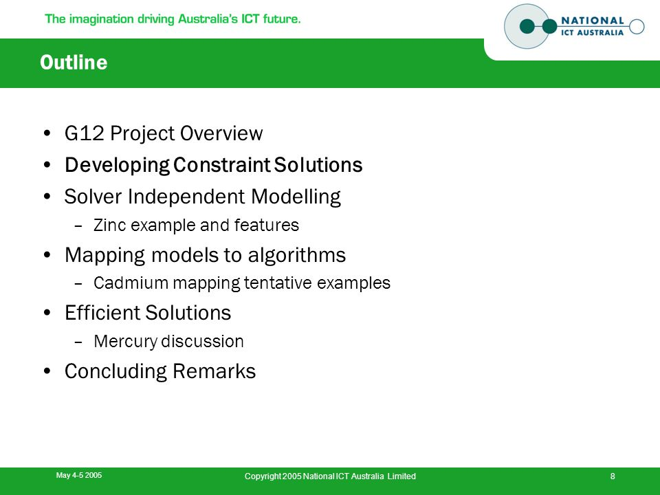 May 4-5 2005 Copyright 2005 National ICT Australia Limited8 Outline G12 Project Overview Developing Constraint Solutions Solver Independent Modelling