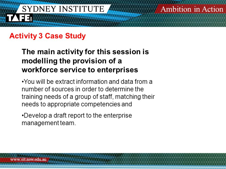 Ambition in Action www.sit.nsw.edu.au Activity 3 Case Study The main activity for this session is modelling the provision of a workforce service to enterprises You will be extract information and data from a number of sources in order to determine the training needs of a group of staff, matching their needs to appropriate competencies and Develop a draft report to the enterprise management team.