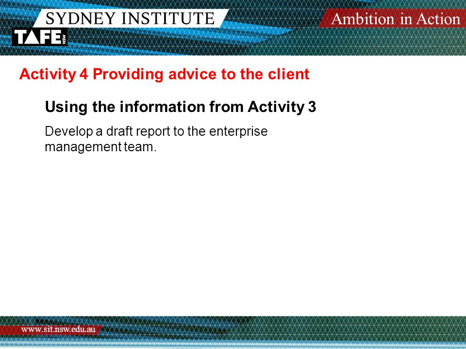Ambition in Action www.sit.nsw.edu.au Activity 4 Providing advice to the client Using the information from Activity 3 Develop a draft report to the enterprise management team.
