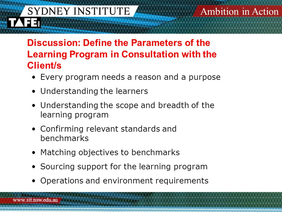 Ambition in Action www.sit.nsw.edu.au Discussion: Define the Parameters of the Learning Program in Consultation with the Client/s Every program needs a reason and a purpose Understanding the learners Understanding the scope and breadth of the learning program Confirming relevant standards and benchmarks Matching objectives to benchmarks Sourcing support for the learning program Operations and environment requirements