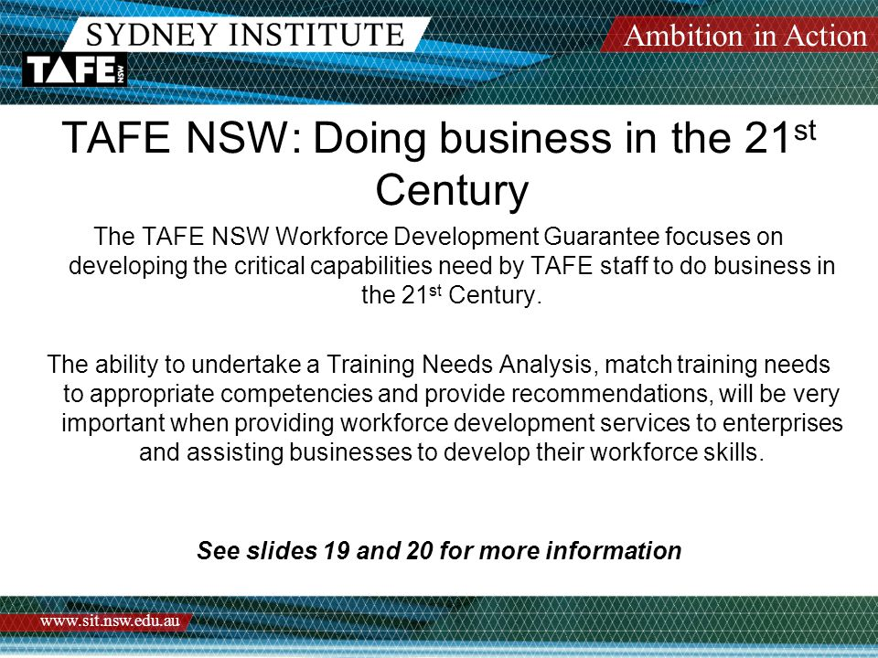 Ambition in Action www.sit.nsw.edu.au TAFE NSW: Doing business in the 21 st Century The TAFE NSW Workforce Development Guarantee focuses on developing the critical capabilities need by TAFE staff to do business in the 21 st Century.