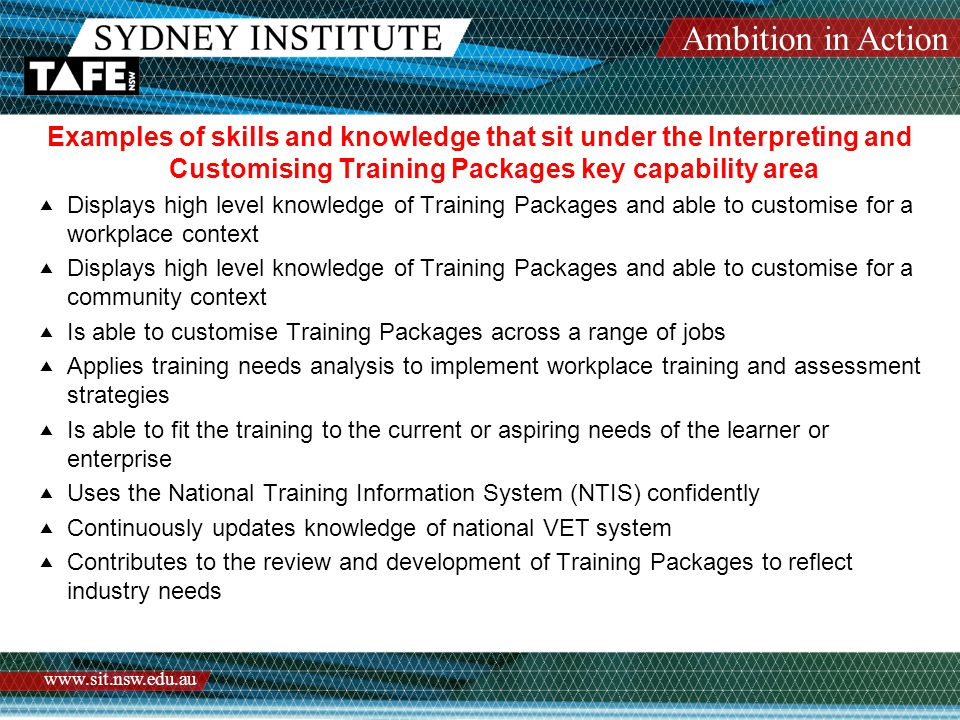 Ambition in Action www.sit.nsw.edu.au Examples of skills and knowledge that sit under the Interpreting and Customising Training Packages key capability area  Displays high level knowledge of Training Packages and able to customise for a workplace context  Displays high level knowledge of Training Packages and able to customise for a community context  Is able to customise Training Packages across a range of jobs  Applies training needs analysis to implement workplace training and assessment strategies  Is able to fit the training to the current or aspiring needs of the learner or enterprise  Uses the National Training Information System (NTIS) confidently  Continuously updates knowledge of national VET system  Contributes to the review and development of Training Packages to reflect industry needs