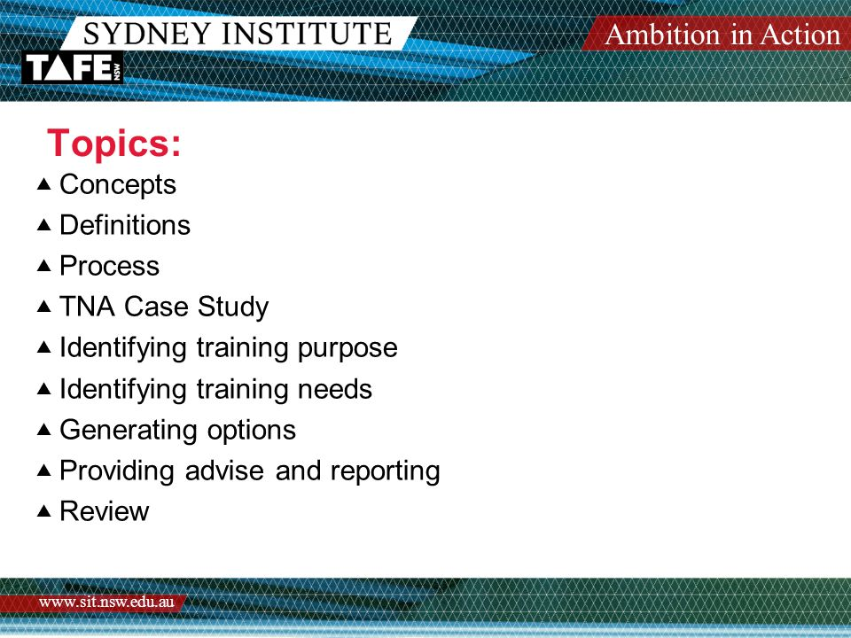 Ambition in Action www.sit.nsw.edu.au Discussion: Generate Options for Designing the learning Program Learning strategy guides the program development Different levels of participants Using existing resources Consulting others on program content Time, cost and logistics considerations Selecting the most appropriate options