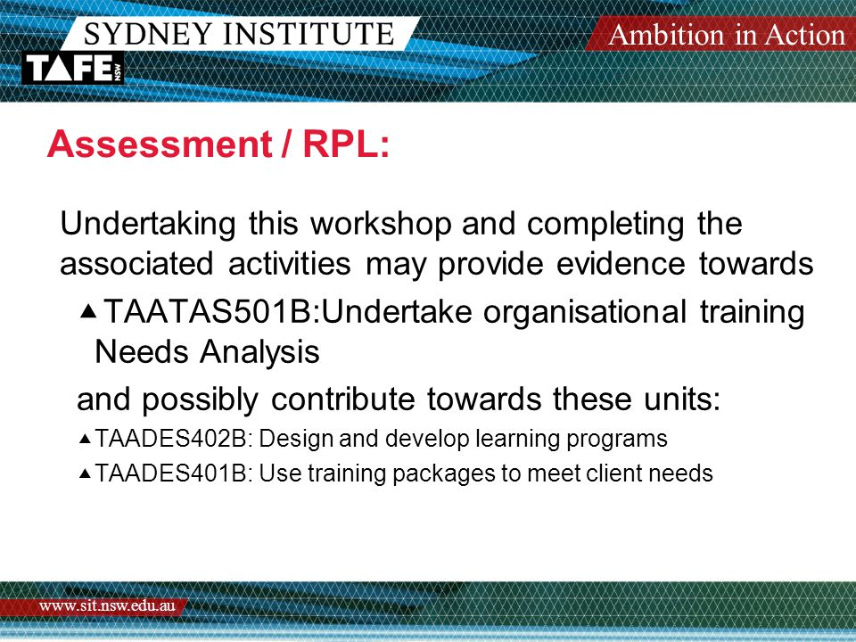 Ambition in Action www.sit.nsw.edu.au Assessment / RPL: Undertaking this workshop and completing the associated activities may provide evidence towards  TAATAS501B:Undertake organisational training Needs Analysis and possibly contribute towards these units:  TAADES402B: Design and develop learning programs  TAADES401B: Use training packages to meet client needs