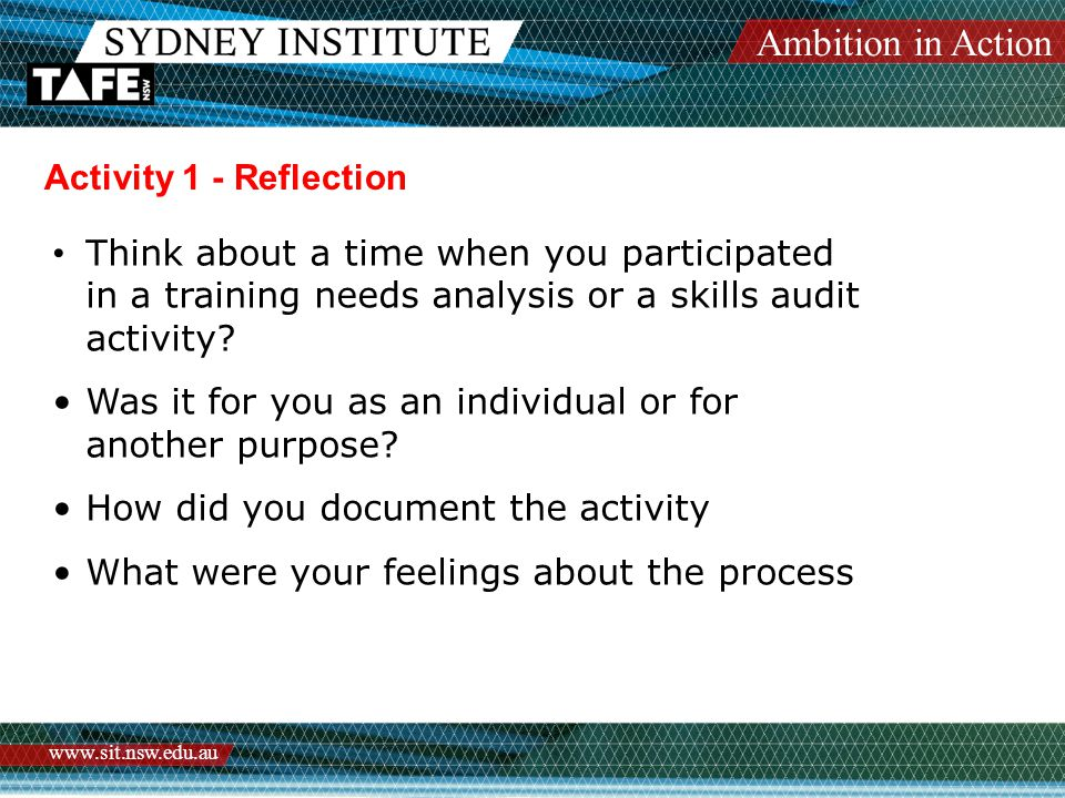 Ambition in Action www.sit.nsw.edu.au Activity 1 - Reflection Think about a time when you participated in a training needs analysis or a skills audit activity.