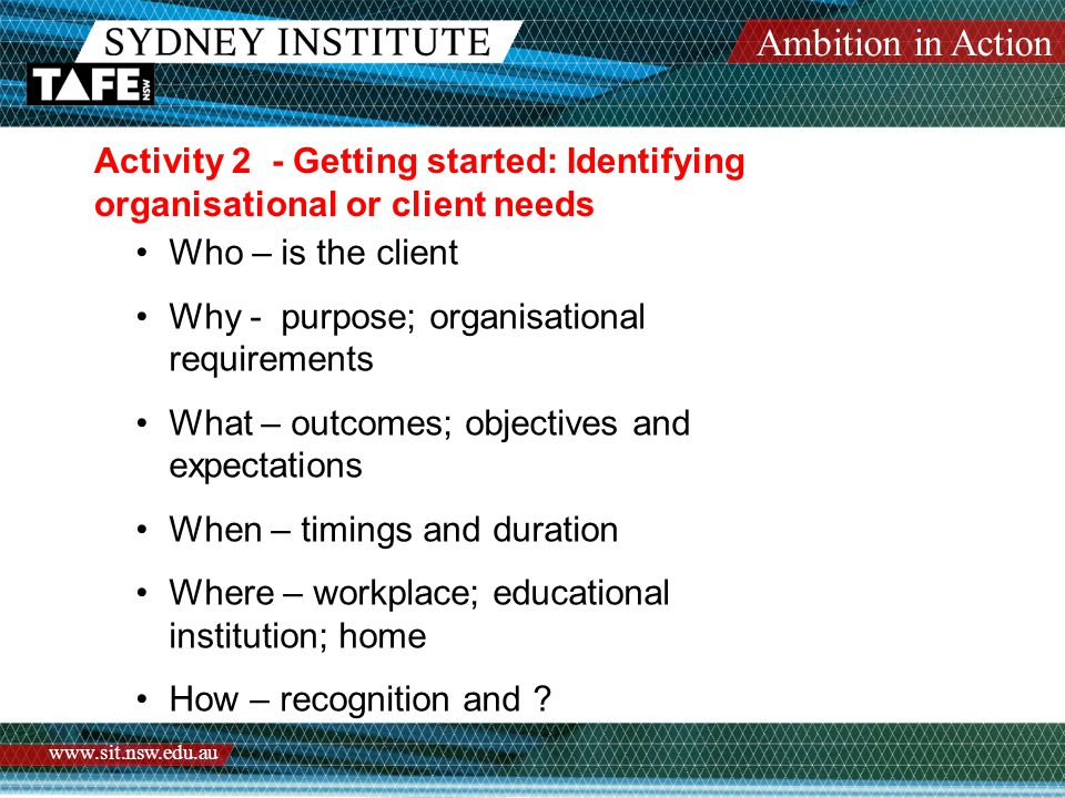 Ambition in Action www.sit.nsw.edu.au Activity 2 - Getting started: Identifying organisational or client needs Who – is the client Why - purpose; organisational requirements What – outcomes; objectives and expectations When – timings and duration Where – workplace; educational institution; home How – recognition and ?