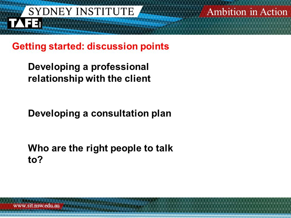 Ambition in Action www.sit.nsw.edu.au Getting started: discussion points Developing a professional relationship with the client Developing a consultation plan Who are the right people to talk to?