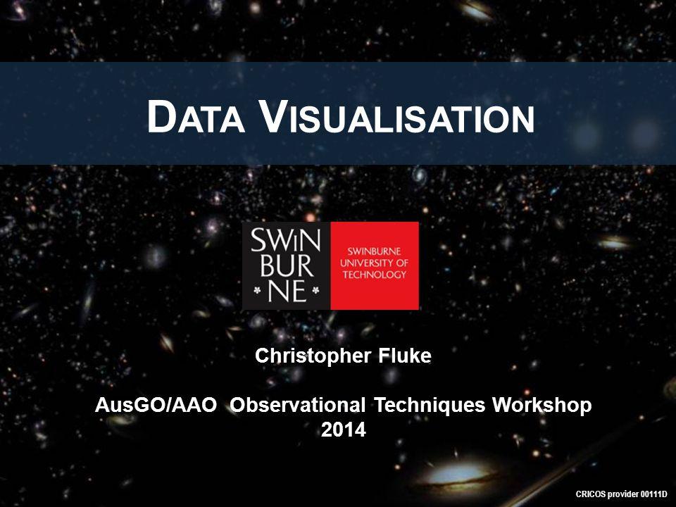D ATA V ISUALISATION CRICOS provider 00111D Christopher Fluke AusGO/AAO Observational Techniques Workshop 2014