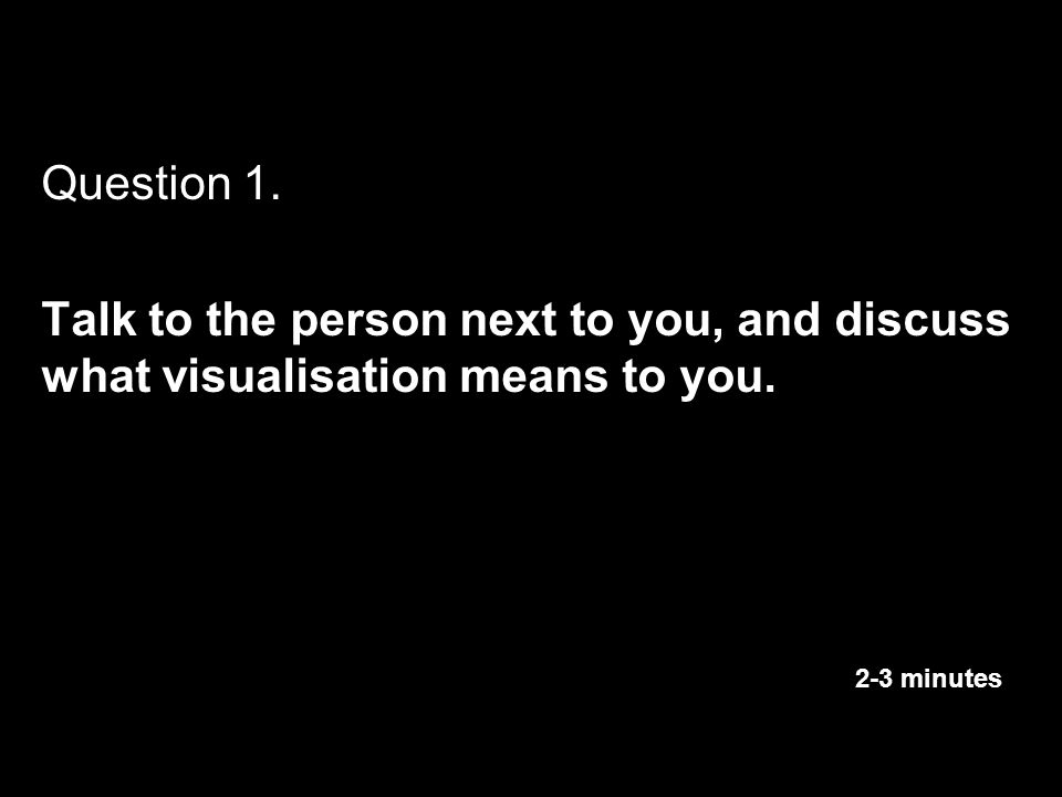 Question 1. Talk to the person next to you, and discuss what visualisation means to you.