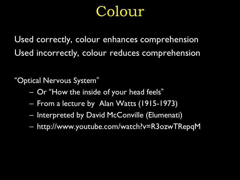 Colour Used correctly, colour enhances comprehension Used incorrectly, colour reduces comprehension Optical Nervous System –Or How the inside of your head feels –From a lecture by Alan Watts (1915-1973) –Interpreted by David McConville (Elumenati) –http://www.youtube.com/watch v=R3ozwTRepqM 27
