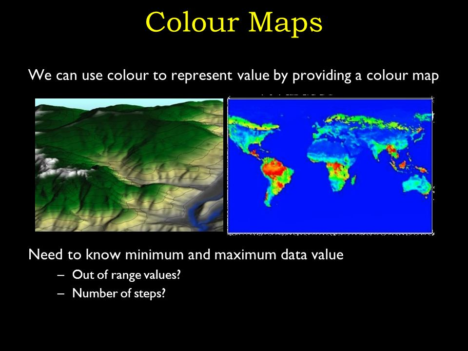 Colour Maps We can use colour to represent value by providing a colour map Need to know minimum and maximum data value –Out of range values.