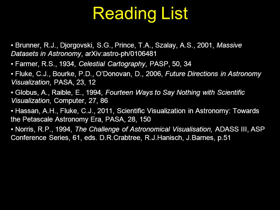 Reading List Brunner, R.J., Djorgovski, S.G., Prince, T.A., Szalay, A.S., 2001, Massive Datasets in Astronomy, arXiv:astro-ph/0106481 Farmer, R.S., 1934, Celestial Cartography, PASP, 50, 34 Fluke, C.J., Bourke, P.D., O'Donovan, D., 2006, Future Directions in Astronomy Visualization, PASA, 23, 12 Globus, A., Raible, E., 1994, Fourteen Ways to Say Nothing with Scientific Visualization, Computer, 27, 86 Hassan, A.H., Fluke, C.J., 2011, Scientific Visualization in Astronomy: Towards the Petascale Astronomy Era, PASA, 28, 150 Norris, R.P., 1994, The Challenge of Astronomical Visualisation, ADASS III, ASP Conference Series, 61, eds.