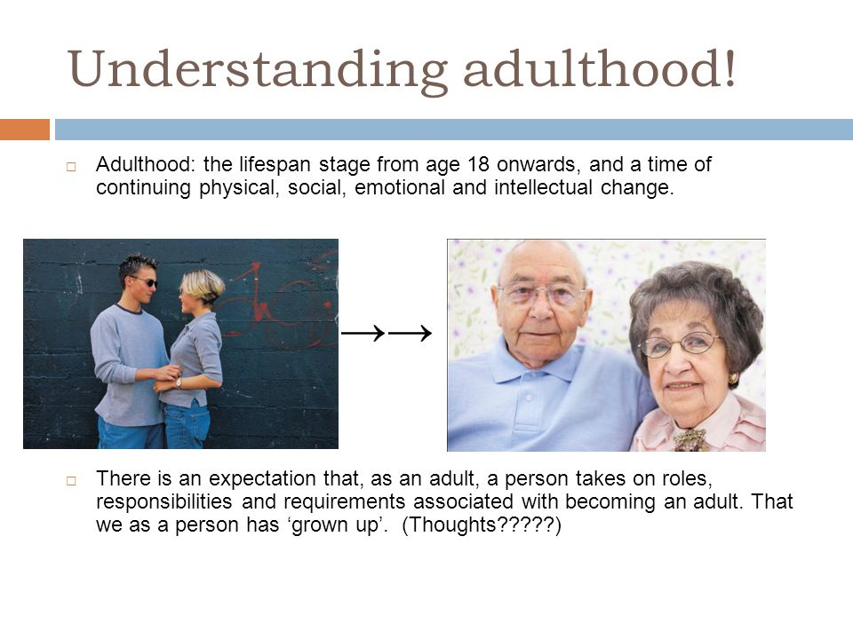 Understanding adulthood!  Adulthood: the lifespan stage from age 18 onwards, and a time of continuing physical, social, emotional and intellectual ch