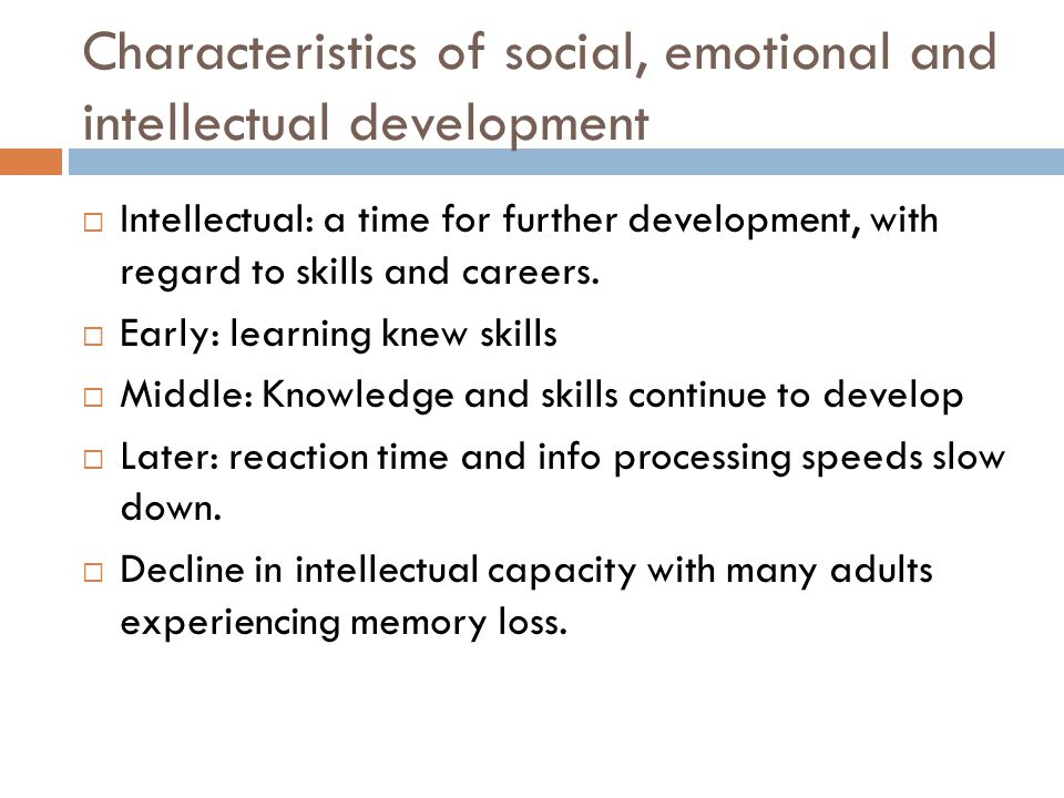 Characteristics of social, emotional and intellectual development  Intellectual: a time for further development, with regard to skills and careers. 