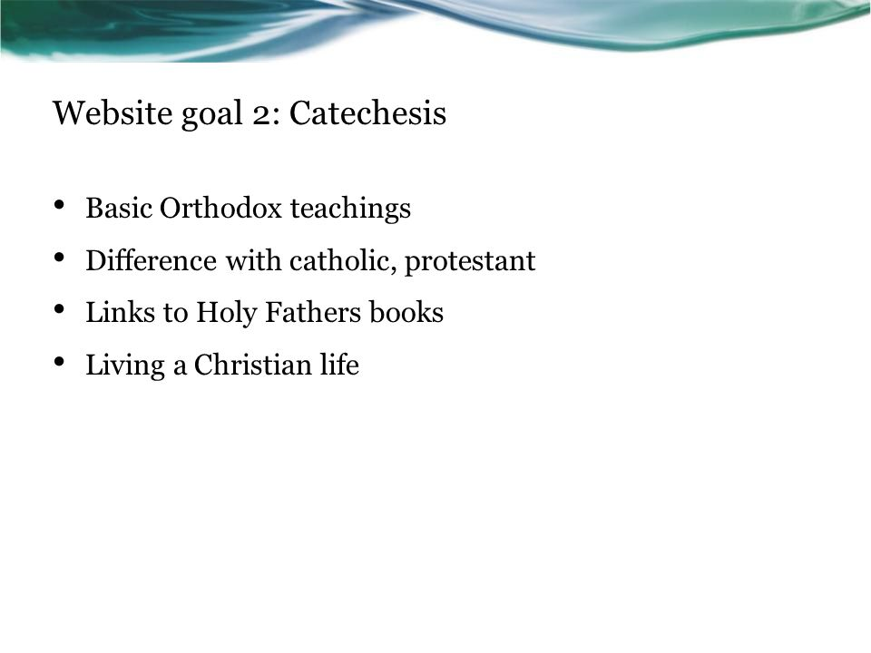 Website goal 2: Catechesis Basic Orthodox teachings Difference with catholic, protestant Links to Holy Fathers books Living a Christian life