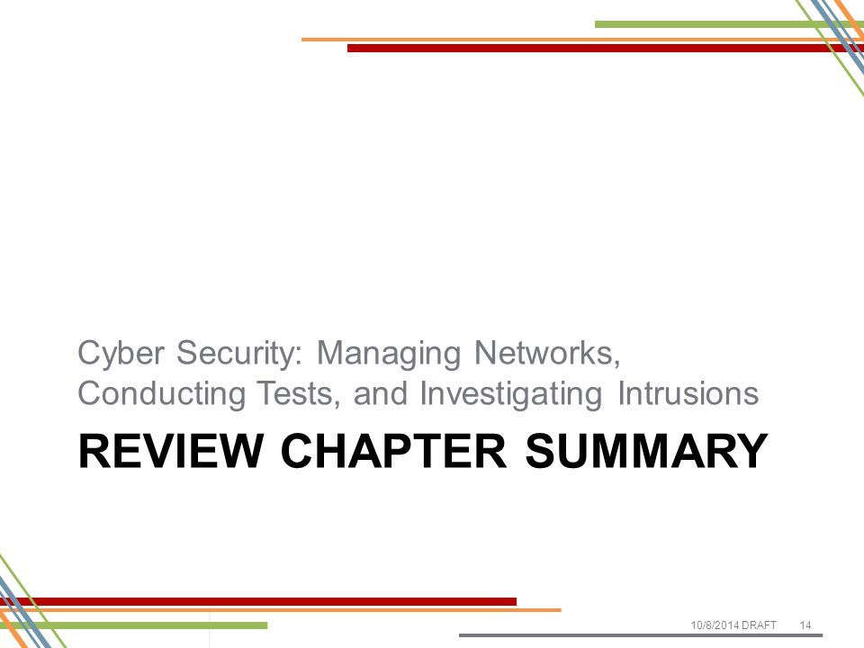 REVIEW CHAPTER SUMMARY Cyber Security: Managing Networks, Conducting Tests, and Investigating Intrusions 10/8/2014 DRAFT14
