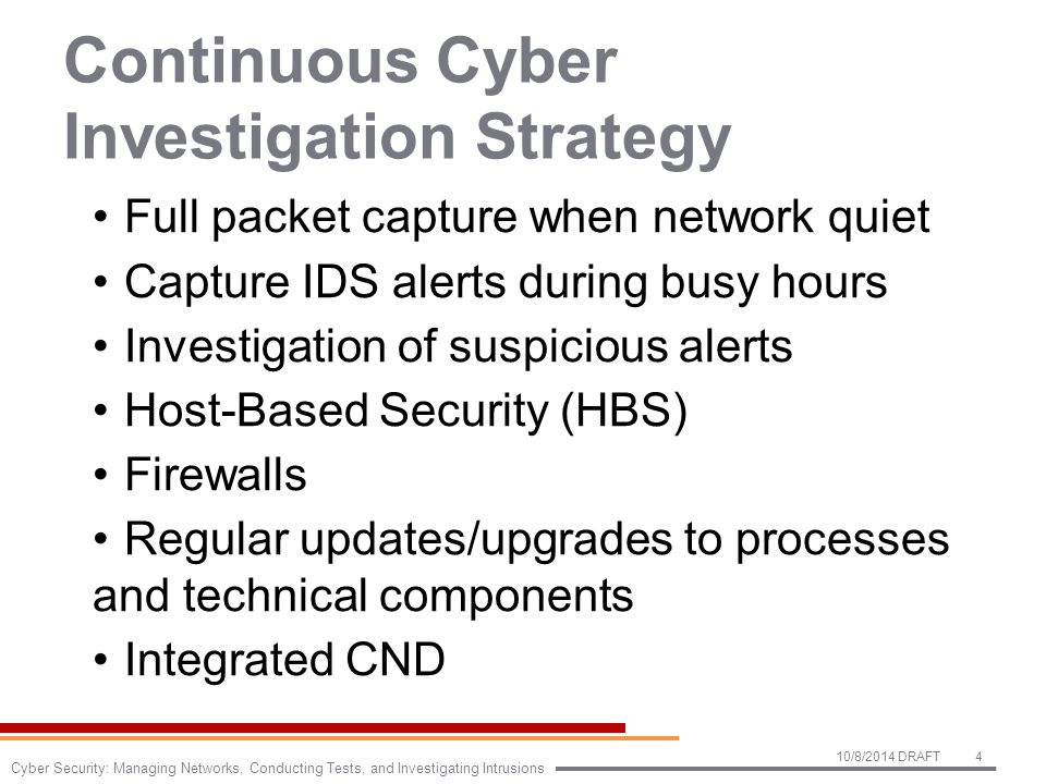 Continuous Cyber Investigation Strategy Full packet capture when network quiet Capture IDS alerts during busy hours Investigation of suspicious alerts Host-Based Security (HBS) Firewalls Regular updates/upgrades to processes and technical components Integrated CND 10/8/2014 DRAFT4 Cyber Security: Managing Networks, Conducting Tests, and Investigating Intrusions