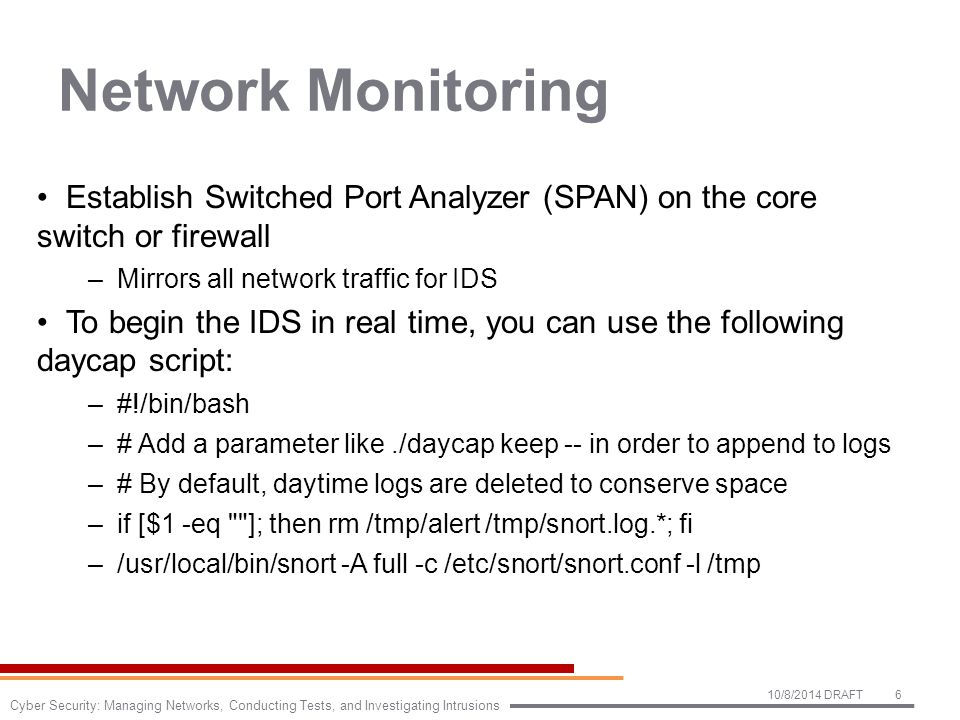 Network Monitoring Establish Switched Port Analyzer (SPAN) on the core switch or firewall –Mirrors all network traffic for IDS To begin the IDS in real time, you can use the following daycap script: –#!/bin/bash –# Add a parameter like./daycap keep -- in order to append to logs –# By default, daytime logs are deleted to conserve space –if [$1 -eq ]; then rm /tmp/alert /tmp/snort.log.*; fi –/usr/local/bin/snort -A full -c /etc/snort/snort.conf -l /tmp 10/8/2014 DRAFT6 Cyber Security: Managing Networks, Conducting Tests, and Investigating Intrusions