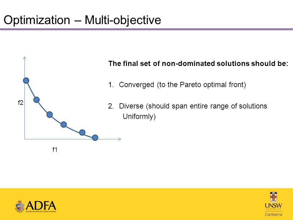 Optimization – Multi-objective f1 f2 The final set of non-dominated solutions should be: 1.Converged (to the Pareto optimal front) 2.Diverse (should span entire range of solutions Uniformly)