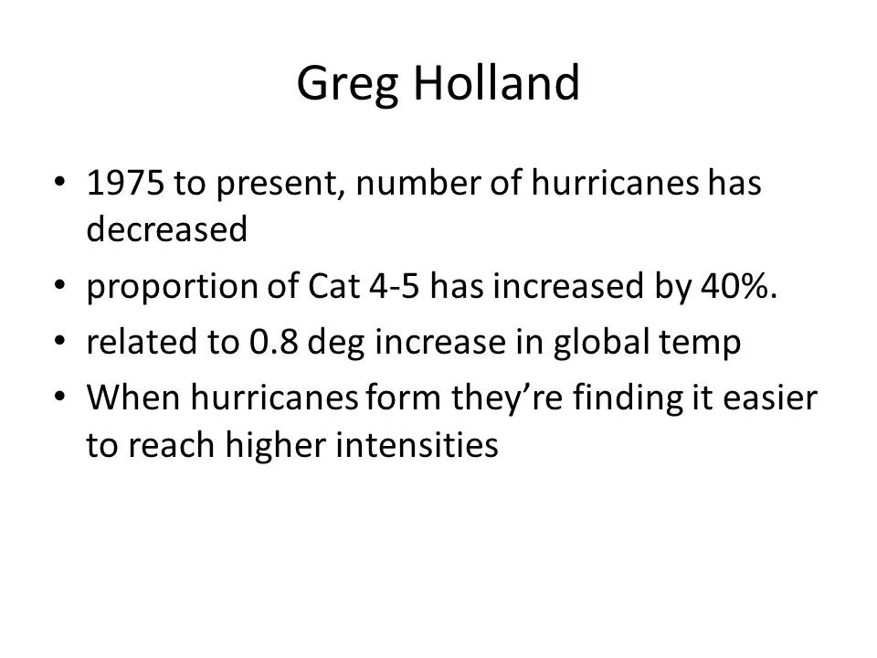 Greg Holland 1975 to present, number of hurricanes has decreased proportion of Cat 4-5 has increased by 40%.