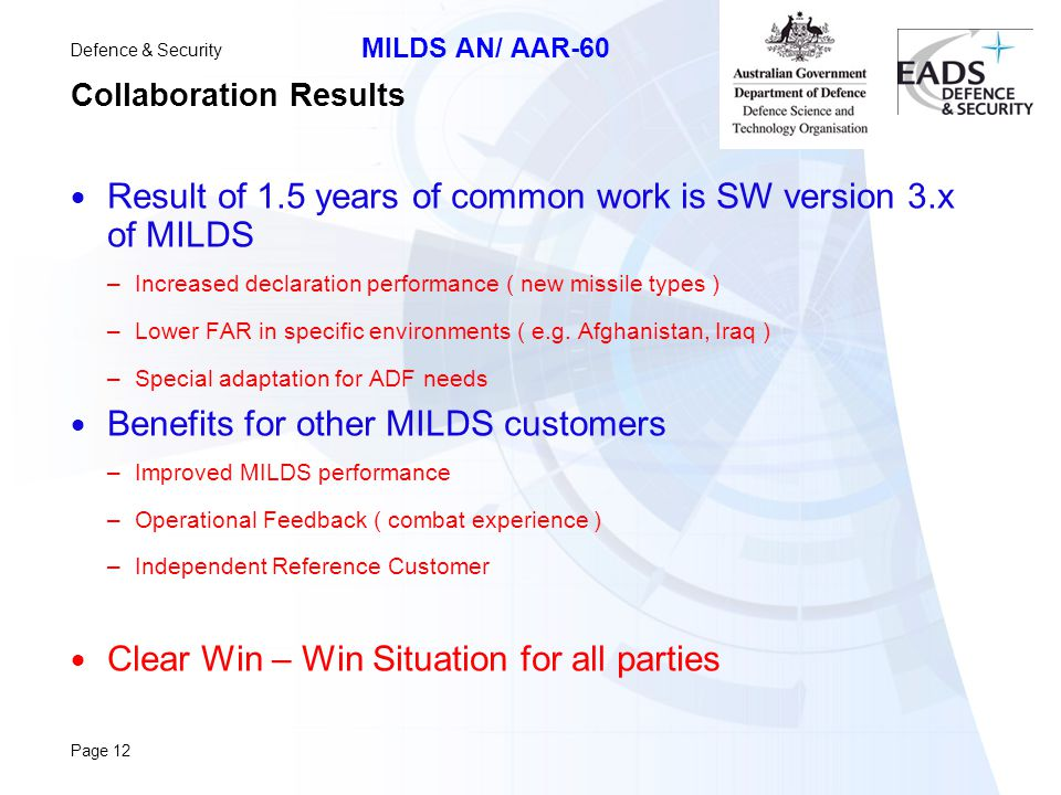 Defence & Security MILDS AN/ AAR-60 Page 12 Collaboration Results  Result of 1.5 years of common work is SW version 3.x of MILDS –Increased declaration performance ( new missile types ) –Lower FAR in specific environments ( e.g.
