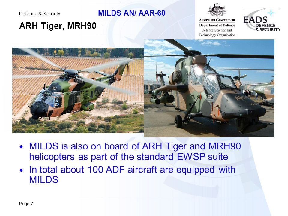 Defence & Security MILDS AN/ AAR-60 Page 7 ARH Tiger, MRH90  MILDS is also on board of ARH Tiger and MRH90 helicopters as part of the standard EWSP suite  In total about 100 ADF aircraft are equipped with MILDS