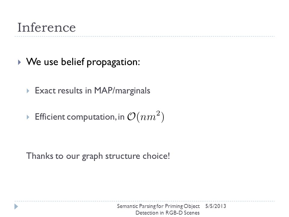 Inference 5/5/2013  We use belief propagation:  Exact results in MAP/marginals  Efficient computation, in Thanks to our graph structure choice.