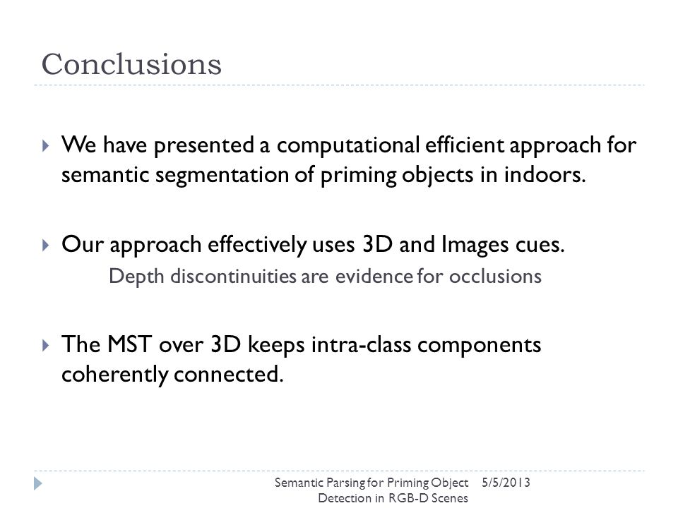 Conclusions 5/5/2013  We have presented a computational efficient approach for semantic segmentation of priming objects in indoors.