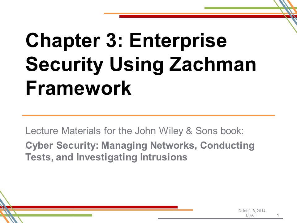 Lecture Materials for the John Wiley & Sons book: Cyber Security: Managing Networks, Conducting Tests, and Investigating Intrusions October 8, 2014 DRAFT1 Chapter 3: Enterprise Security Using Zachman Framework