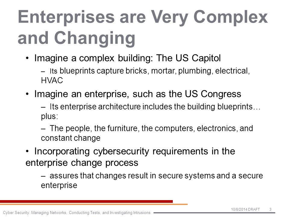Enterprises are Very Complex and Changing Imagine a complex building: The US Capitol –Its blueprints capture bricks, mortar, plumbing, electrical, HVAC Imagine an enterprise, such as the US Congress –Its enterprise architecture includes the building blueprints… plus: –The people, the furniture, the computers, electronics, and constant change Incorporating cybersecurity requirements in the enterprise change process –assures that changes result in secure systems and a secure enterprise 10/8/2014 DRAFT3 Cyber Security: Managing Networks, Conducting Tests, and Investigating Intrusions