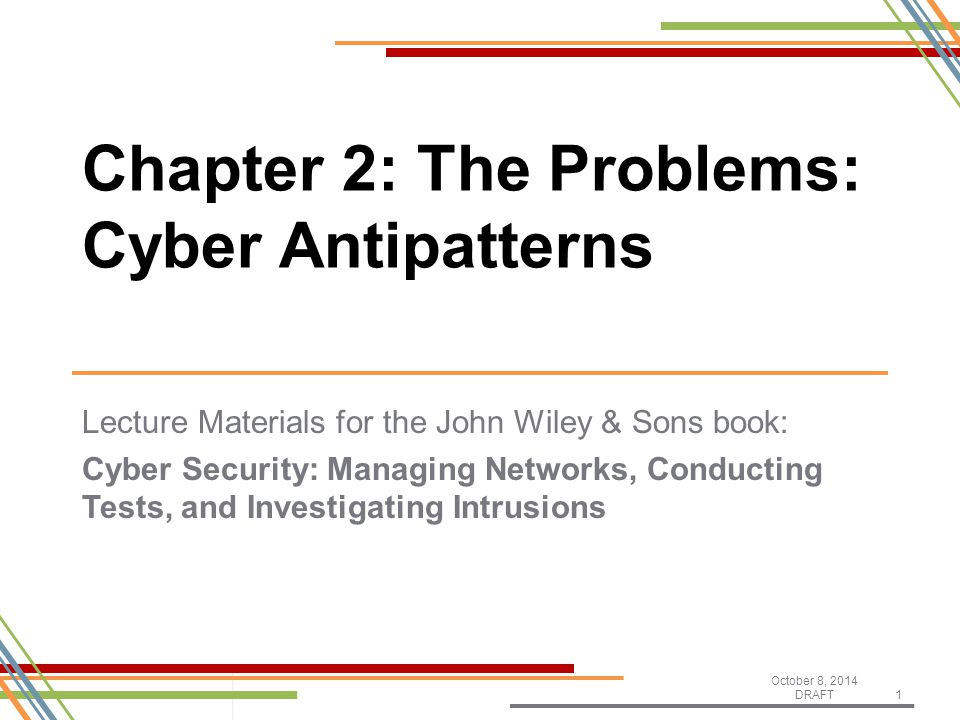 Lecture Materials for the John Wiley & Sons book: Cyber Security: Managing Networks, Conducting Tests, and Investigating Intrusions October 8, 2014 DRAFT1 Chapter 2: The Problems: Cyber Antipatterns