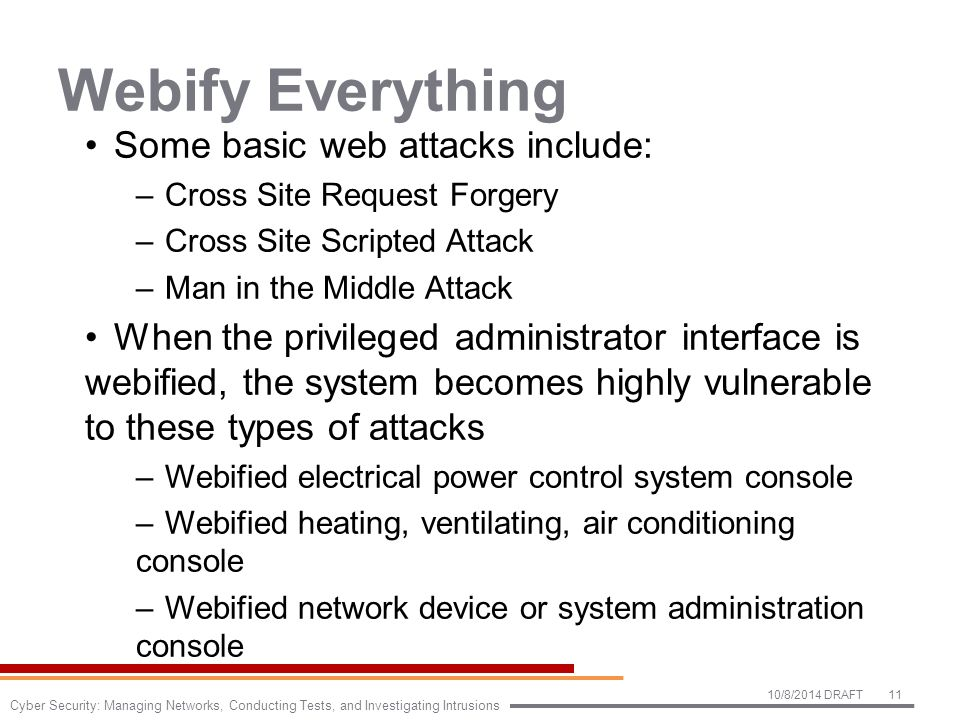 Webify Everything Some basic web attacks include: –Cross Site Request Forgery –Cross Site Scripted Attack –Man in the Middle Attack When the privileged administrator interface is webified, the system becomes highly vulnerable to these types of attacks –Webified electrical power control system console –Webified heating, ventilating, air conditioning console –Webified network device or system administration console 10/8/2014 DRAFT11 Cyber Security: Managing Networks, Conducting Tests, and Investigating Intrusions