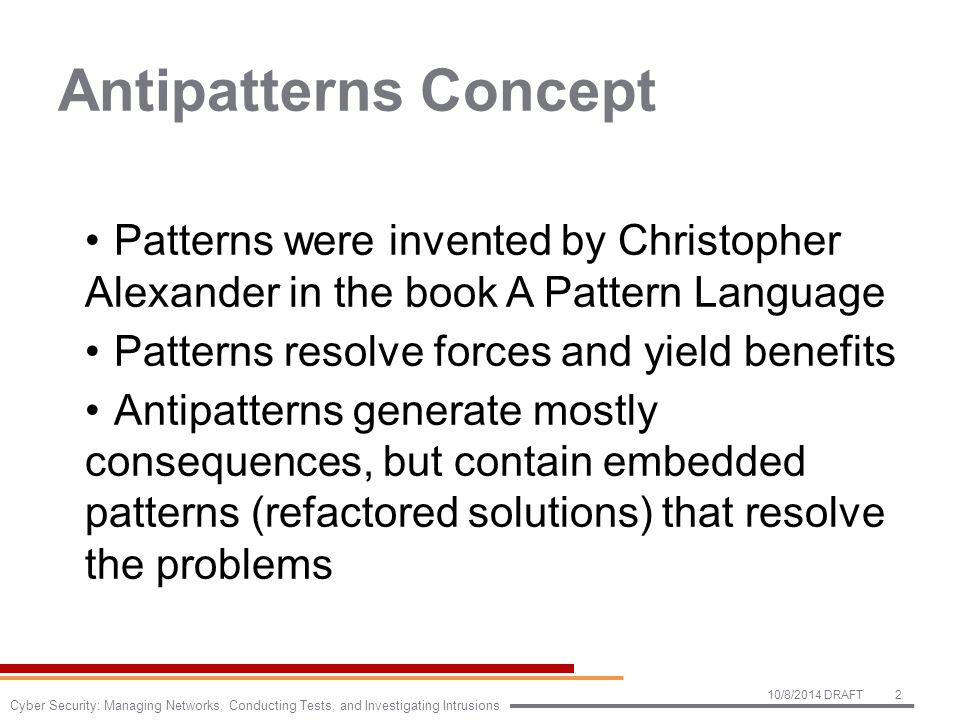 Antipatterns Concept Patterns were invented by Christopher Alexander in the book A Pattern Language Patterns resolve forces and yield benefits Antipatterns generate mostly consequences, but contain embedded patterns (refactored solutions) that resolve the problems 10/8/2014 DRAFT2 Cyber Security: Managing Networks, Conducting Tests, and Investigating Intrusions