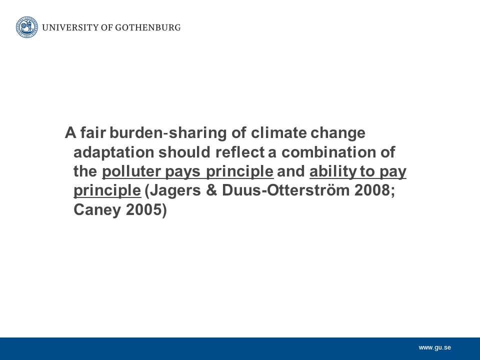 www.gu.se A fair burden ‐ sharing of climate change adaptation should reflect a combination of the polluter pays principle and ability to pay principle (Jagers & Duus-Otterström 2008; Caney 2005)