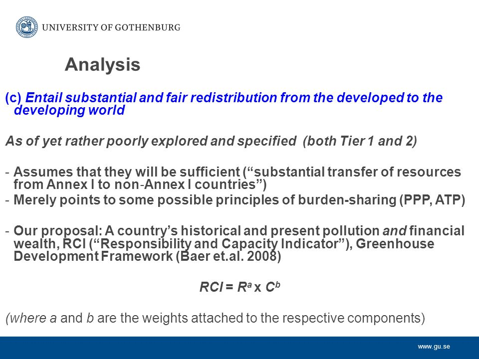 www.gu.se Analysis (c) Entail substantial and fair redistribution from the developed to the developing world As of yet rather poorly explored and specified (both Tier 1 and 2) -Assumes that they will be sufficient ( substantial transfer of resources from Annex I to non ‐ Annex I countries ) -Merely points to some possible principles of burden-sharing (PPP, ATP) -Our proposal: A country's historical and present pollution and financial wealth, RCI ( Responsibility and Capacity Indicator ), Greenhouse Development Framework (Baer et.al.