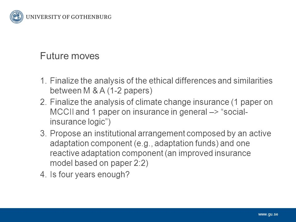 www.gu.se Future moves 1.Finalize the analysis of the ethical differences and similarities between M & A (1-2 papers) 2.Finalize the analysis of climate change insurance (1 paper on MCCII and 1 paper on insurance in general –> social- insurance logic ) 3.Propose an institutional arrangement composed by an active adaptation component (e.g., adaptation funds) and one reactive adaptation component (an improved insurance model based on paper 2:2) 4.Is four years enough?
