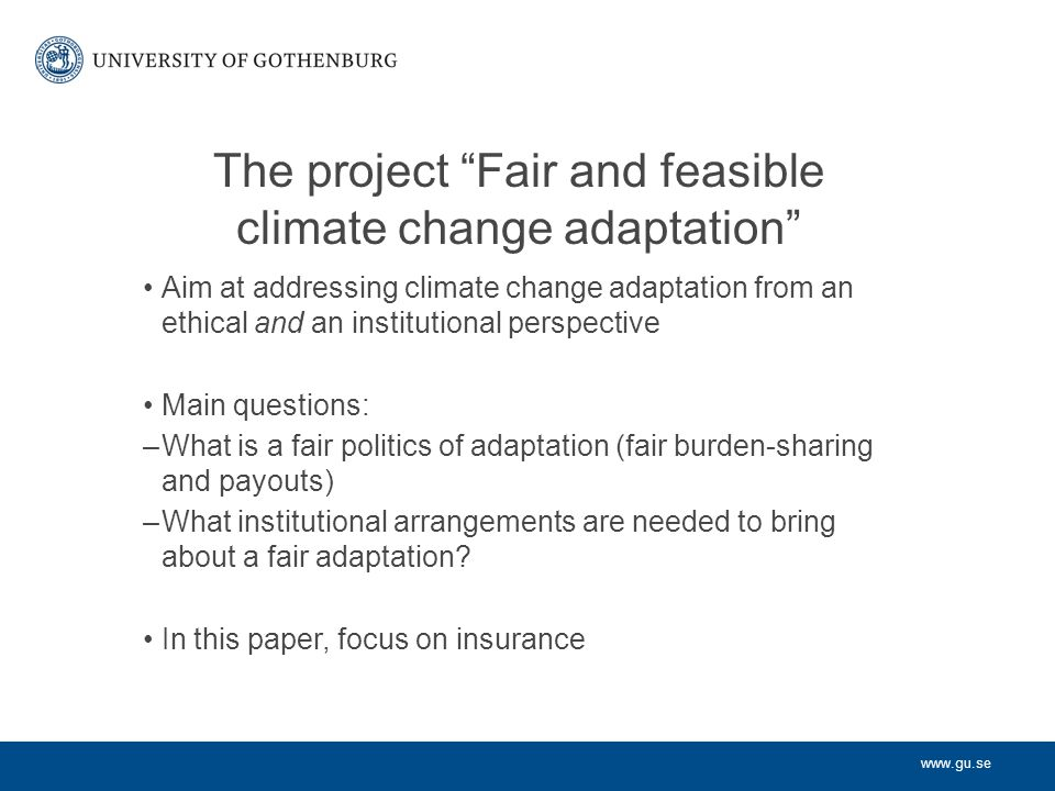 www.gu.se The project Fair and feasible climate change adaptation Aim at addressing climate change adaptation from an ethical and an institutional perspective Main questions: –What is a fair politics of adaptation (fair burden-sharing and payouts) –What institutional arrangements are needed to bring about a fair adaptation.