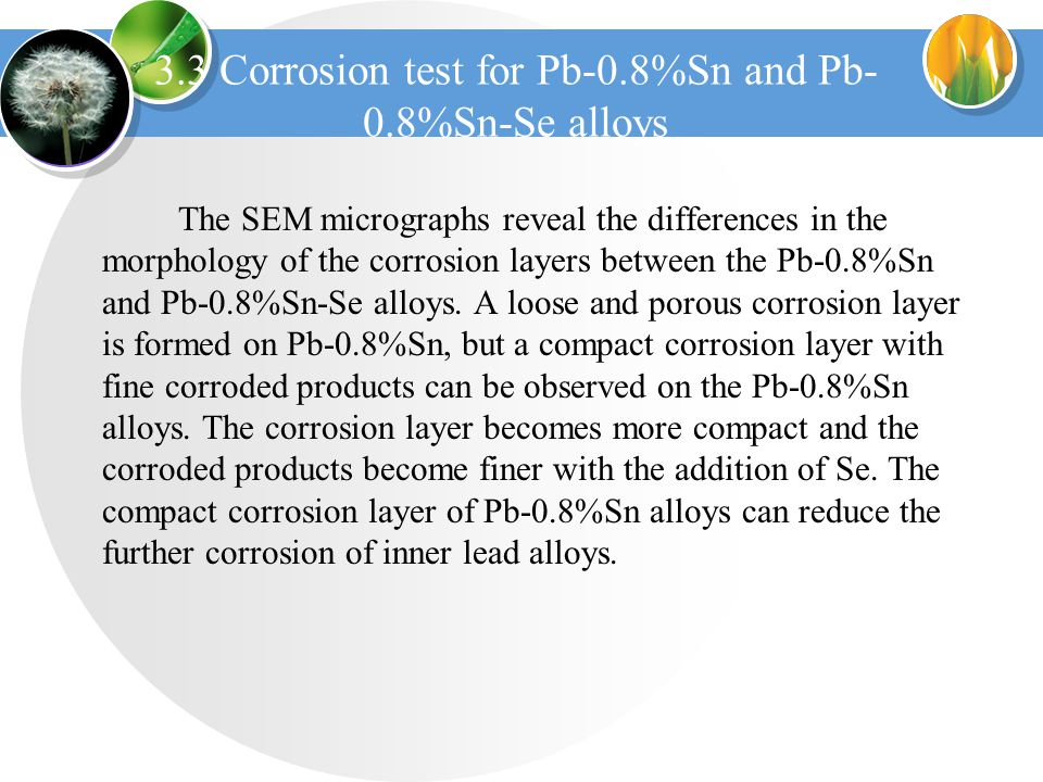 3.3 Corrosion test for Pb-0.8%Sn and Pb- 0.8%Sn-Se alloys The SEM micrographs reveal the differences in the morphology of the corrosion layers between the Pb-0.8%Sn and Pb-0.8%Sn-Se alloys.