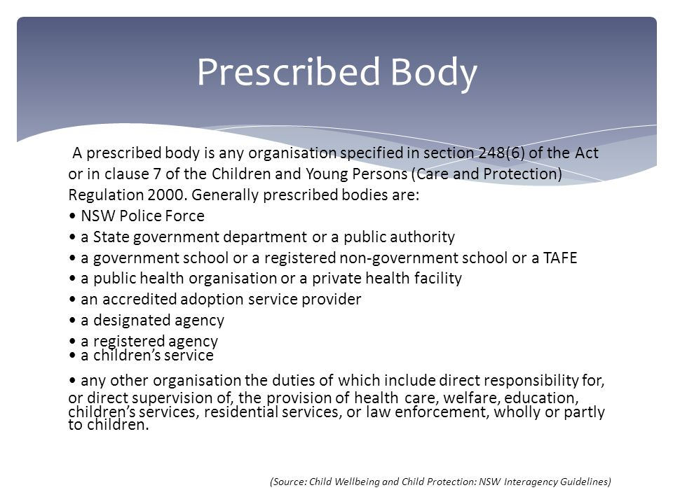Prescribed Body A prescribed body is any organisation specified in section 248(6) of the Act or in clause 7 of the Children and Young Persons (Care and Protection) Regulation 2000.