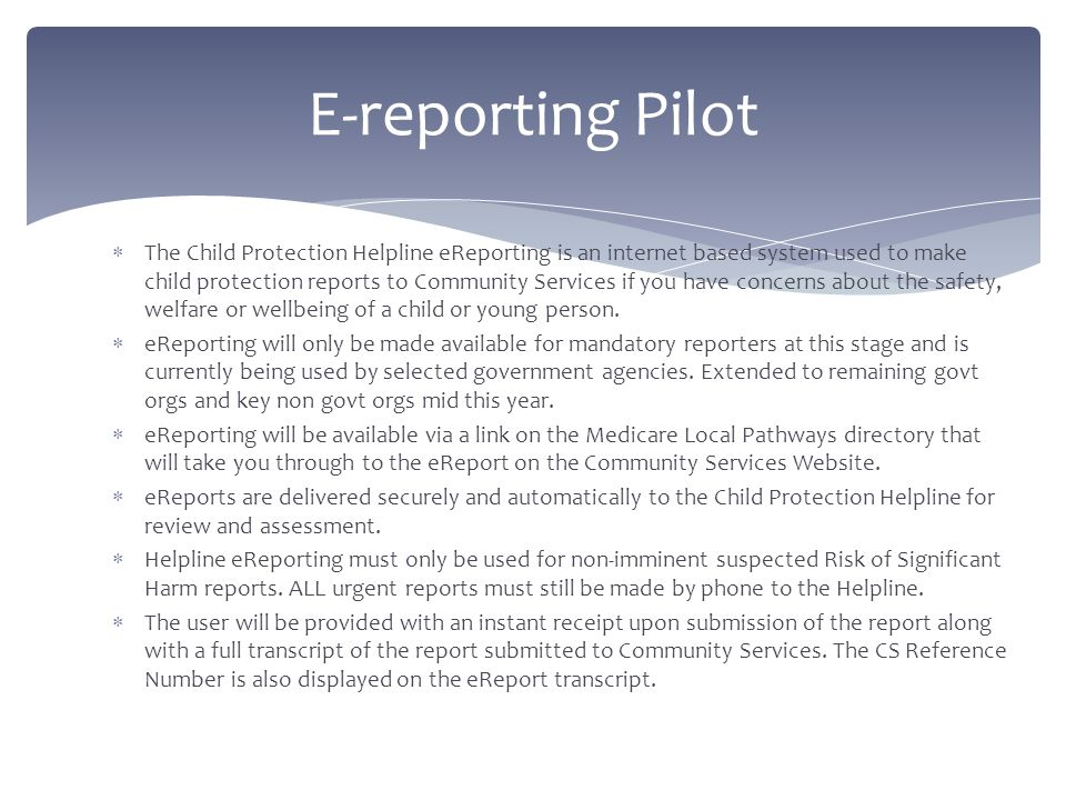  The Child Protection Helpline eReporting is an internet based system used to make child protection reports to Community Services if you have concerns about the safety, welfare or wellbeing of a child or young person.