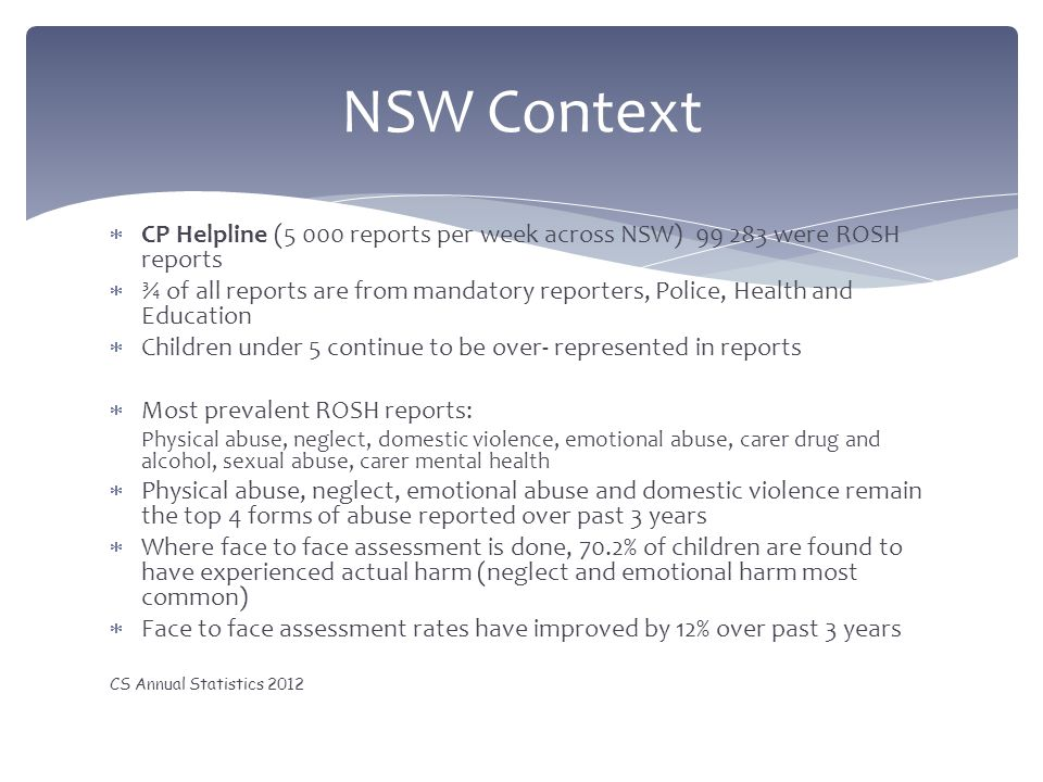  CP Helpline (5 000 reports per week across NSW) 99 283 were ROSH reports  ¾ of all reports are from mandatory reporters, Police, Health and Educati