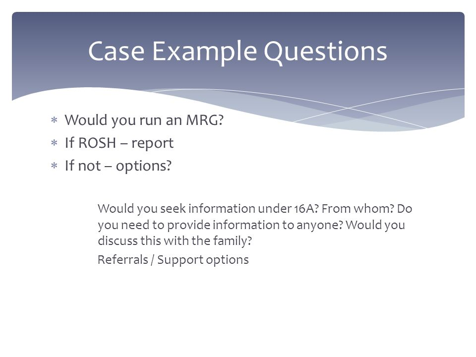  Would you run an MRG?  If ROSH – report  If not – options? Would you seek information under 16A? From whom? Do you need to provide information to