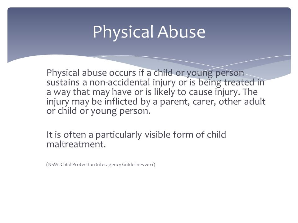 Physical abuse occurs if a child or young person sustains a non-accidental injury or is being treated in a way that may have or is likely to cause injury.